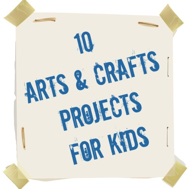 10 Arts and Crafts Projects for Kids